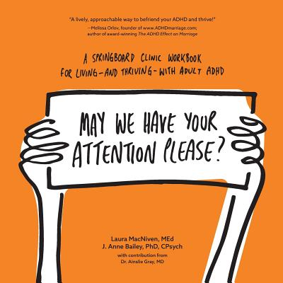 May We Have Your Attention Please?: A Springboard Clinic Workbook for Living--and Thriving--with Adult ADHD - MacNiven Med, Laura, and Bailey, and Gray MD (Contributions by)