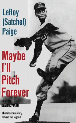 Maybe I'll Pitch Forever - Paige, Leroy Satchel, and Thomas, Ken (Introduction by), and Lipman, David