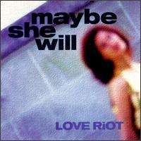 Maybe She Will - Love Riot