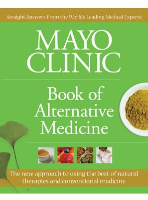 Mayo Clinic Book of Alternative Medicine: The New Approach to Using the Best of Natural Therapies and Conventional Medicine - Mayo Clinic
