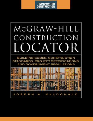 McGraw-Hill Construction Locator (McGraw-Hill Construction Series): Building Codes, Construction Standards, Project Specifications, and Government Regulations - MacDonald, Joseph