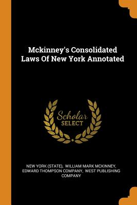 McKinney's Consolidated Laws of New York Annotated - (State), New York, and William Mark McKinney (Creator), and Edward Thompson Company (Creator)