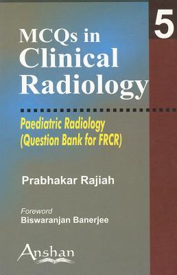 MCQs in Clinical Radiology:Paediatric Radiology - Rajiah, Prabhakar