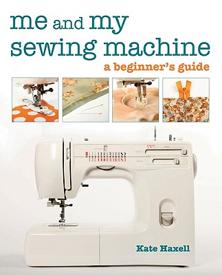 Me and My Sewing Machine: A Beginner's Guide - Haxell, Kate
