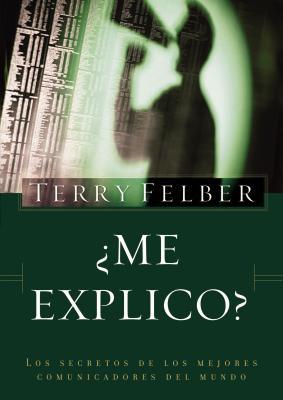 Me Explico?: Los Secretos de Los Mejores Comunicadores del Mundo - Felber, Terry