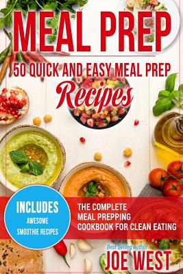 Meal Prep: 50 Quick and Easy Meal Prep Recipes - The Complete Meal Prepping Cookbook for Clean Eating - West, Joe