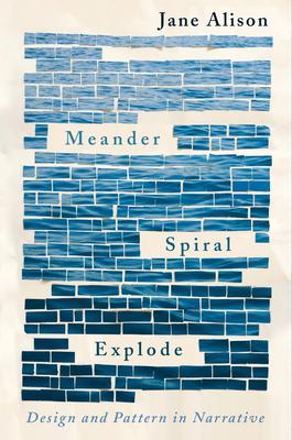 Meander, Spiral, Explode: Design and Pattern in Narrative - Alison, Jane