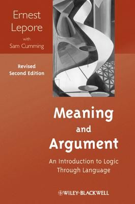 Meaning and Argument: An Introduction to Logic Through Language - LePore, Ernest, and Cumming, Sam