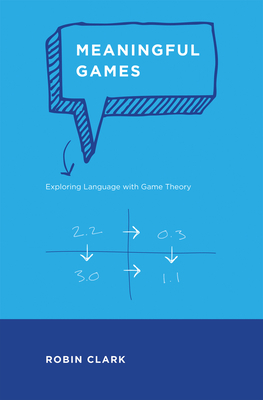 Meaningful Games: Exploring Language with Game Theory - Clark, Robin, Dr.