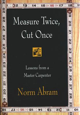 Measure Twice, Cut Once: Lessons from a Master Carpenter - Abram, Norm