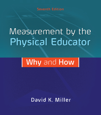 Measurement by the Physical Educator: Why and How - Miller, David K