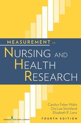 Measurement in Nursing and Health Research - Waltz, Carolyn Feher, RN, PhD, FAAN, and Strickland, Ora Lea, Dr., PhD, RN, Faan, and Lenz, Elizabeth R., RN, PhD, FAAN