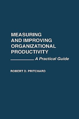 Measuring and Improving Organizational Productivity: A Practical Guide - Pritchard, Robert