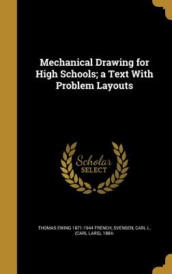Mechanical Drawing for High Schools; A Text with Problem Layouts - French, Thomas Ewing 1871-1944, and Svensen, Carl L (Carl Lars) 1884- (Creator)