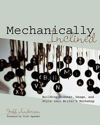 Mechanically Inclined: Building Grammar, Usage, and Style Into Writer's Workshop - Anderson, Jeff, and Spandel, Vicki (Foreword by)