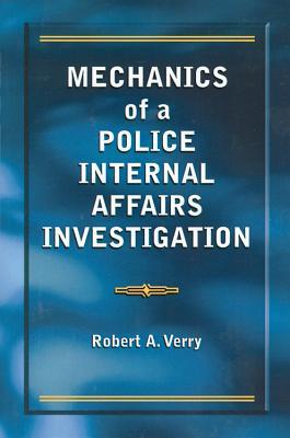 Mechanics of a Police Internal Affairs Investigation - Verry, Robert A