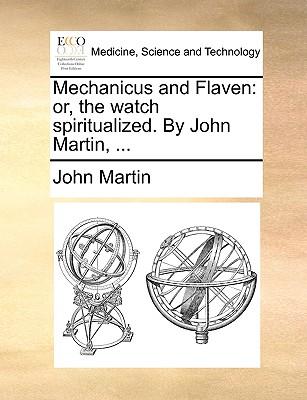 Mechanicus and Flaven: Or, the Watch Spiritualized. by John Martin, ... - Martin, John