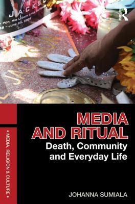 Media and Ritual: Death, Community and Everyday Life - Sumiala, Johanna, Professor