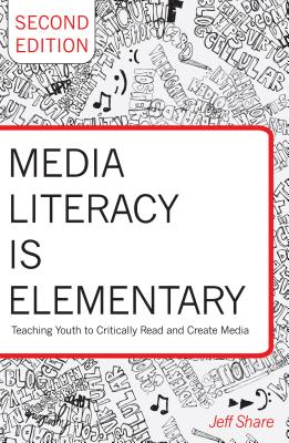 Media Literacy is Elementary: Teaching Youth to Critically Read and Create Media- Second Edition - Share, Jeff