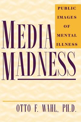Media Madness: Public Images of Mental Illness - Wahl, Otto F