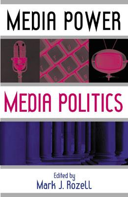 Media Power, Media Politics - Rozell, Mark J, PhD (Editor), and Cornfield, Michael (Contributions by), and Cusimano-Love, Maryann (Contributions by)