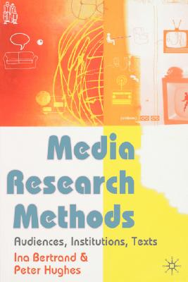 Media Research Methods: Audiences, Institutions, Texts - Bertrand, Ina