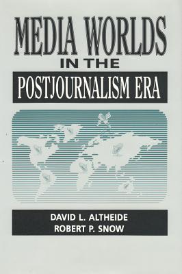 Media Worlds in the Postjournalism Era - Snow, Robert P, and Altheide, David L, Professor