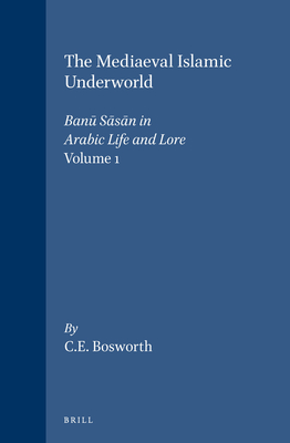 Mediaeval Islamic Underworld: Banu Sasan in Arabic Life and Lore Volume 1: The Banau Saasaan in Arabic Society and Literature - Bosworth, Clifford Edmund, Professor