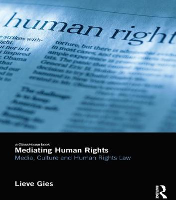 Mediating Human Rights: Media, Culture and Human Rights Law - Gies, Lieve
