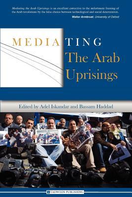 Mediating the Arab Uprisings - Haddad, Bassam (Editor), and Iskandar, Adel (Editor)