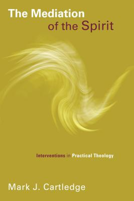Mediation of the Spirit: Interventions in Practical Theology - Cartledge, Mark J