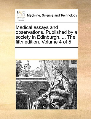 Medical Essays and Observations. Published by a Society in Edinburgh. ... the Fifth Edition. Volume 4 of 5 - Multiple Contributors