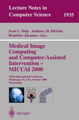 Medical Image Computing and Computer-Assisted Intervention - Miccai 2000: Third International Conference Pittsburgh, Pa, USA, October 11-14, 2000 Proceedings - Delp, Scott L (Editor), and Digoia, Anthony M (Editor), and Jaramaz, Branislav (Editor)