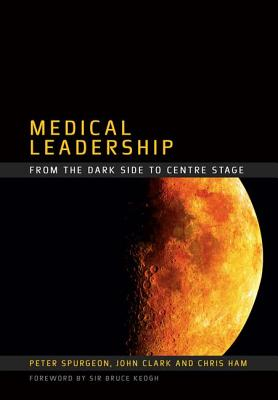 Medical Leadership: From the Dark Side to Centre Stage - Spurgeon, Peter, and Clark, John, and Raftery, James