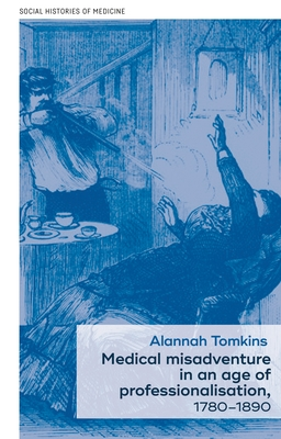 Medical Misadventure in an Age of Professionalisation, 1780-1890 - Tomkins, Alannah