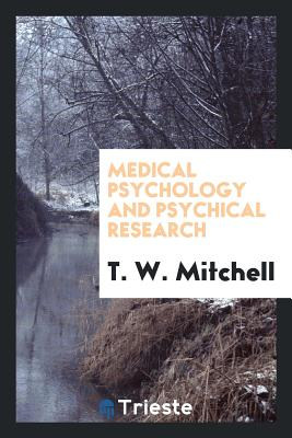 Medical Psychology and Psychical Research - Mitchell, T W