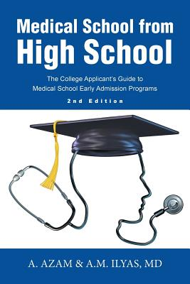 Medical School from High School: The College Applicant's Guide to Medical School Early Admission Programs 2nd Edition - A Azam & a M Ilyas, MD