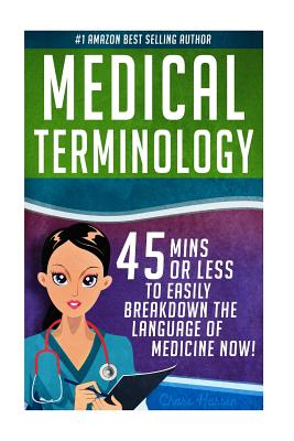 Medical Terminology: 45 Mins or Less to Easily Breakdown the Language of Medicine Now! - Hassen, Chase