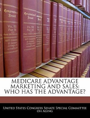 Medicare Advantage Marketing and Sales: Who Has the Advantage? - United States Congress Senate Special Co (Creator)