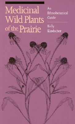 Medicinal Wild Plants of the Prairie: An Ethnobotanical Guide - Kindscher, Kelly