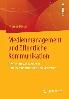 Medienmanagement Und Offentliche Kommunikation: Der Einsatz Von Medien in Unternehmensfuhrung Und Marketing - Becker, Thomas, Dr.