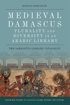 Medieval Damascus: Plurality and Diversity in an Arabic Library: The Ashrafiya Library Catalogue - Hirschler, Konrad