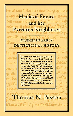 Medieval France and Her Pyrenean Neighbours: Studies in Early Institutional History - Bisson, Thomas N