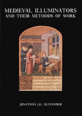 Medieval Illuminators and Their Methods of Work - Alexander, Jonathan J G, Professor