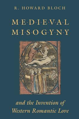 Medieval Misogyny and the Invention of Western Romantic Love - Bloch, R Howard, Professor
