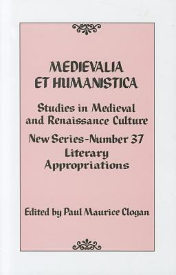 Medievalia et Humanistica, No. 37: Studies in Medieval and Renaissance Culture: Literary Appropriations - Clogan, Paul Maurice (Editor)