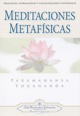 Meditaciones Metafisicas: Oraciones, Afirmaciones y Visualizaciones Universales - Yogananda, Paramahansa