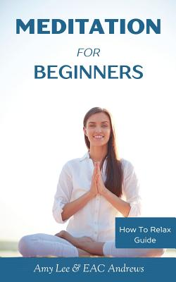 Meditation for Beginners: 5 Simple and Effective Techniques to Calm Your Mind, Gain Focus, Inner Peace and Happiness - Lee, Amy, and Eac Andrews