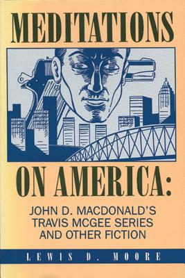 Meditations on America: John D. MacDonald's Travis McGee Series and Other Fiction - Moore, Lewis D