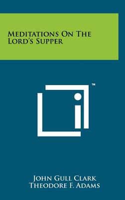 Meditations on the Lord's Supper - Clark, John Gull, and Adams, Theodore F (Introduction by)